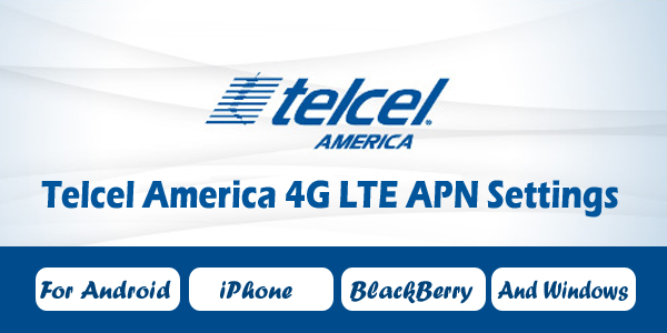 Telcel America 4G LTE APN Settings - For Android, iPhone, BlackBerry