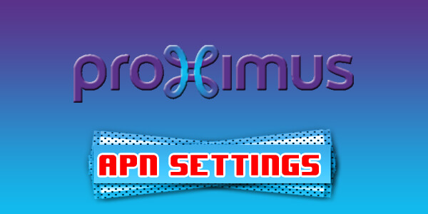 Proximus Mobile APN Settings - For Android, iPhone, And Windows