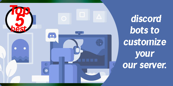 Top 5 Best Discord Bots to Customize Your Server