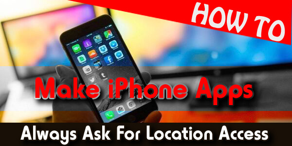 How To Make iPhone Apps Always Ask For Location Access